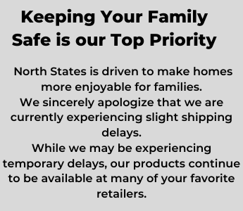 Keeping Your Family Safe is our Top Priority. North States is driven to make homes more enjoyable for families. We sincerely apologize that we are currently experiencing slight shipping delays. While we may be experiencing temporary delays, our products continue to be available at your favorite retailers.