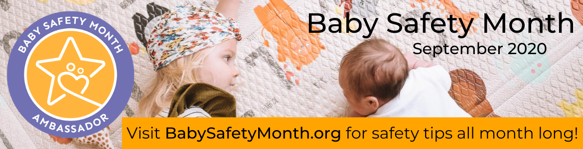 Baby Safety Month Ambassador September 2020 Visit BabySafetyMonth.org for safety tips all month long!